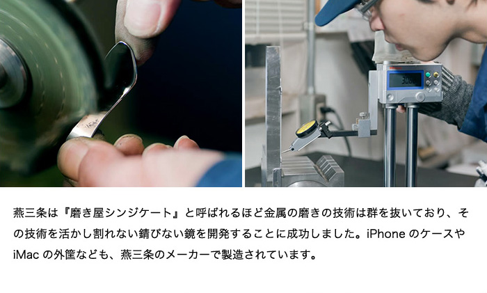 燕三条は『磨き屋シンジケート』と呼ばれるほど金属の磨きの技術は群を抜いており、その技術を活かし割れない錆びない鏡を開発することに成功しました。iPhoneのケースやiMacの外筐なども、燕三条のメーカーで製造されています。